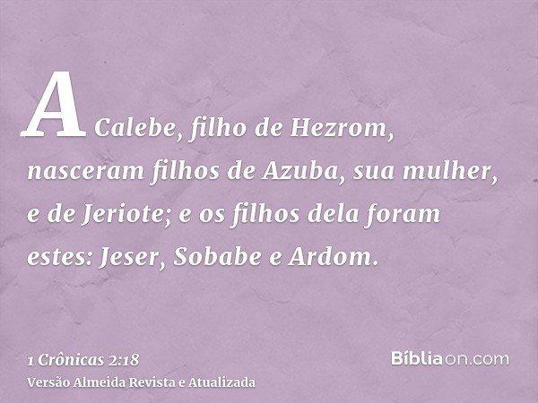 A Calebe, filho de Hezrom, nasceram filhos de Azuba, sua mulher, e de Jeriote; e os filhos dela foram estes: Jeser, Sobabe e Ardom.