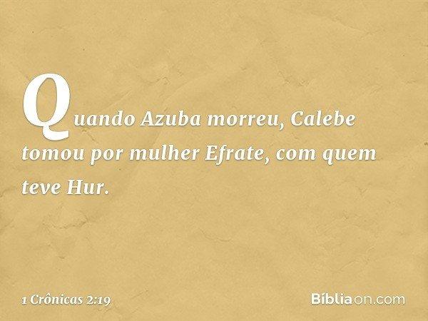 Quando Azuba morreu, Calebe tomou por mulher Efrate, com quem teve Hur. -- 1 Crônicas 2:19