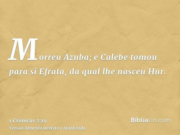 Morreu Azuba; e Calebe tomou para si Efrata, da qual lhe nasceu Hur.
