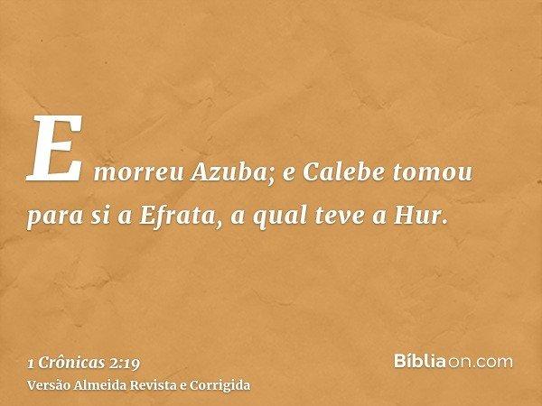 E morreu Azuba; e Calebe tomou para si a Efrata, a qual teve a Hur.