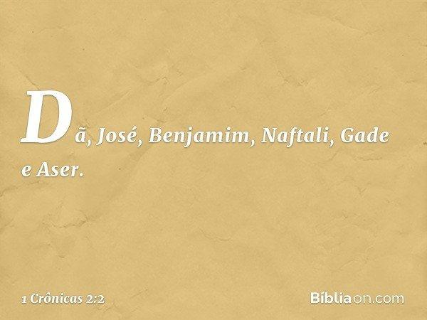 Dã, José, Benjamim, Naftali, Gade e Aser. -- 1 Crônicas 2:2