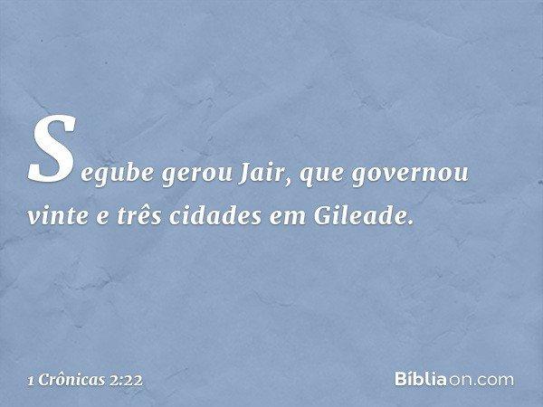 Segube gerou Jair, que governou vinte e três cidades em Gileade. -- 1 Crônicas 2:22