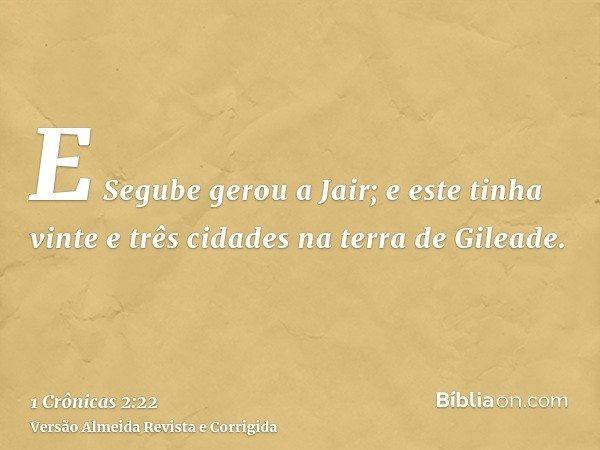 E Segube gerou a Jair; e este tinha vinte e três cidades na terra de Gileade.