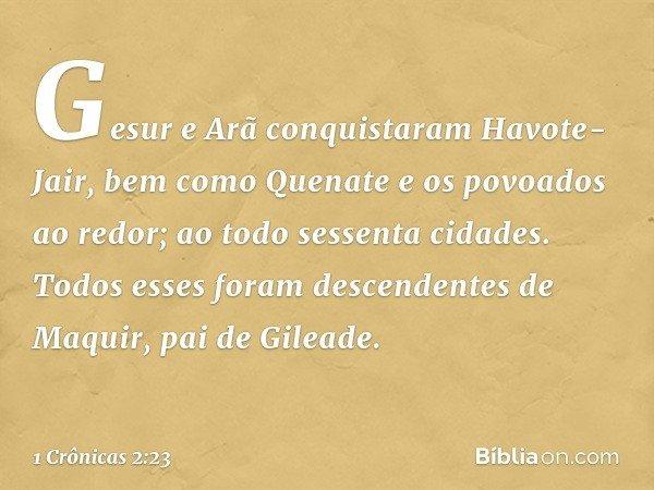 Gesur e Arã conquistaram Havote-Jair, bem como Quenate e os povoados ao redor; ao todo sessenta cidades. Todos esses foram descendentes de Maquir, pai de Gilead