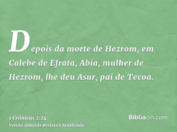 Depois da morte de Hezrom, em Calebe de Efrata, Abia, mulher de Hezrom, lhe deu Asur, pai de Tecoa.