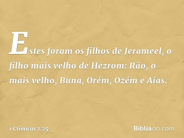 Estes foram os filhos de Jerameel, o filho mais velho de Hezrom: Rão, o mais velho, Buna, Orém, Ozém e Aías. -- 1 Crônicas 2:25