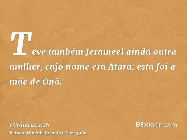 Teve também Jerameel ainda outra mulher, cujo nome era Atara; esta foi a mãe de Onã.