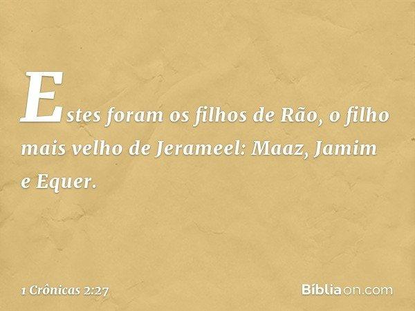 Estes foram os filhos de Rão, o filho mais velho de Jerameel: Maaz, Jamim e Equer. -- 1 Crônicas 2:27