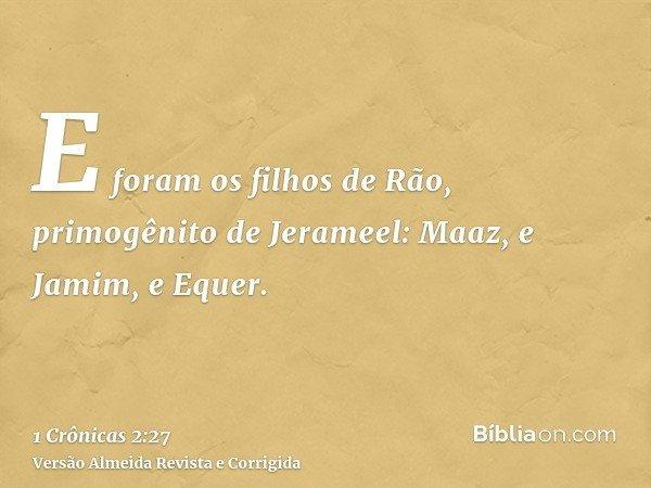E foram os filhos de Rão, primogênito de Jerameel: Maaz, e Jamim, e Equer.