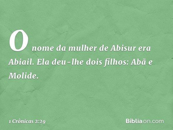 O nome da mulher de Abisur era Abiail. Ela deu-lhe dois filhos: Abã e Molide. -- 1 Crônicas 2:29