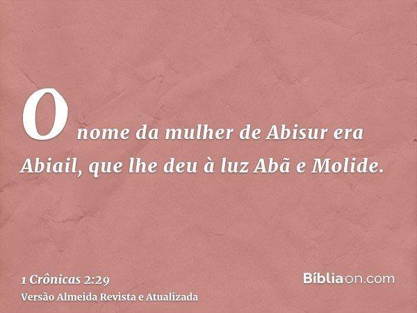 O nome da mulher de Abisur era Abiail, que lhe deu à luz Abã e Molide.