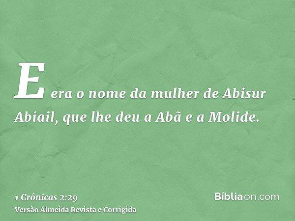 E era o nome da mulher de Abisur Abiail, que lhe deu a Abã e a Molide.