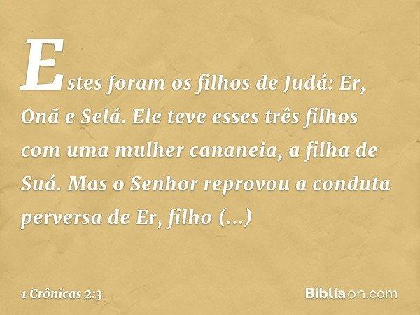 Estes foram os filhos de Judá: Er, Onã e Selá. Ele teve esses três filhos com uma mulher cananeia, a filha de Suá. Mas o Senhor reprovou a conduta perversa de E