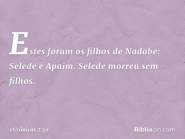 Estes foram os filhos de Nadabe: Selede e Apaim. Selede morreu sem filhos. -- 1 Crônicas 2:30