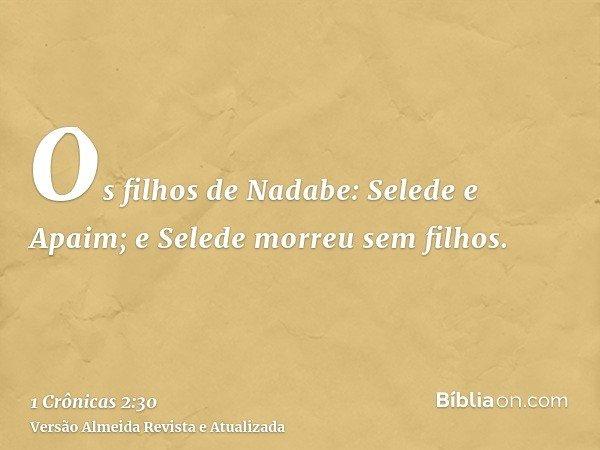 Os filhos de Nadabe: Selede e Apaim; e Selede morreu sem filhos.