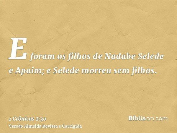 E foram os filhos de Nadabe Selede e Apaim; e Selede morreu sem filhos.