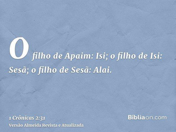 O filho de Apaim: Isi; o filho de Isi: Sesã; o filho de Sesã: Alai.