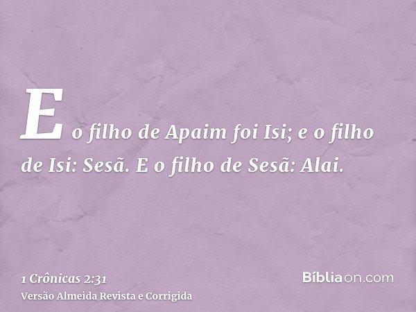 E o filho de Apaim foi Isi; e o filho de Isi: Sesã. E o filho de Sesã: Alai.