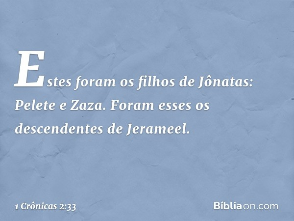 Estes foram os filhos de Jônatas: Pelete e Zaza. Foram esses os descendentes de Jerameel. -- 1 Crônicas 2:33