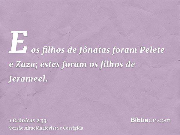 E os filhos de Jônatas foram Pelete e Zaza; estes foram os filhos de Jerameel.