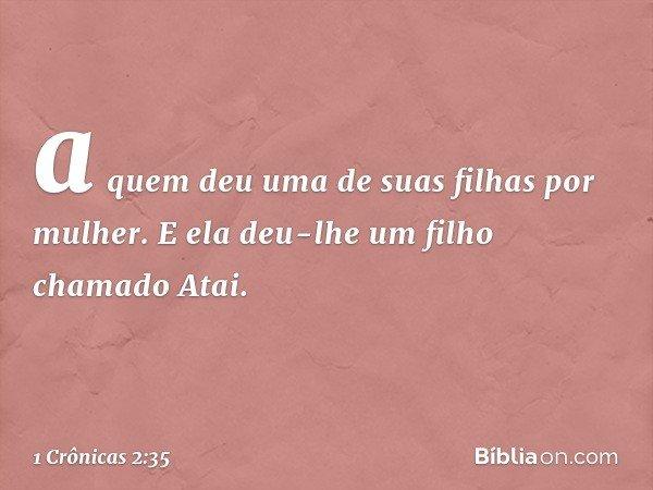 a quem deu uma de suas filhas por mulher. E ela deu-lhe um filho chamado Atai. -- 1 Crônicas 2:35