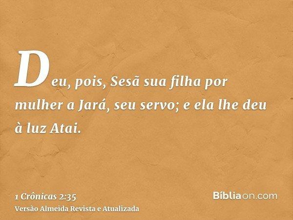 Deu, pois, Sesã sua filha por mulher a Jará, seu servo; e ela lhe deu à luz Atai.