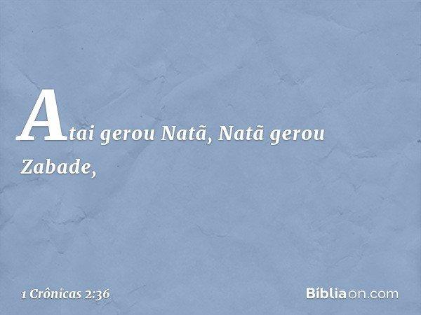 Atai gerou Natã, Natã gerou Zabade, -- 1 Crônicas 2:36