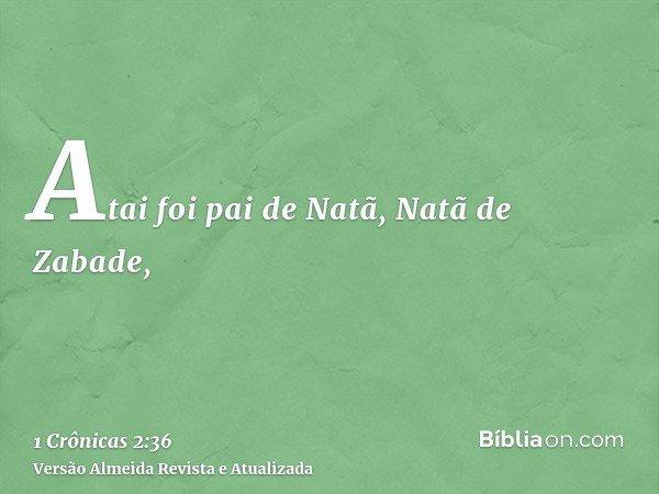 Atai foi pai de Natã, Natã de Zabade,