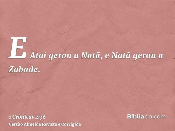 E Atai gerou a Natã, e Natã gerou a Zabade.