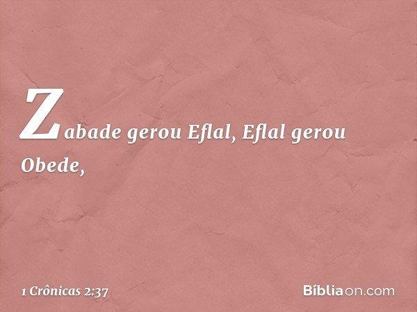 Zabade gerou Eflal, Eflal gerou Obede, -- 1 Crônicas 2:37