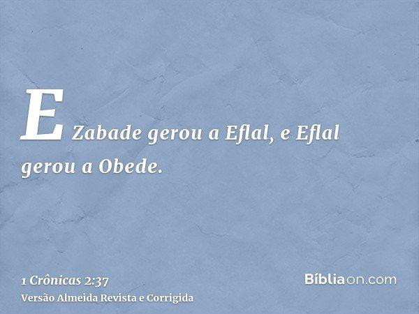 E Zabade gerou a Eflal, e Eflal gerou a Obede.