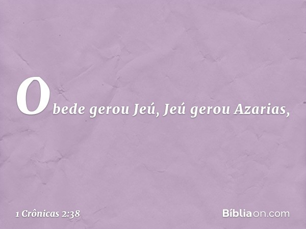 Obede gerou Jeú, Jeú gerou Azarias, -- 1 Crônicas 2:38