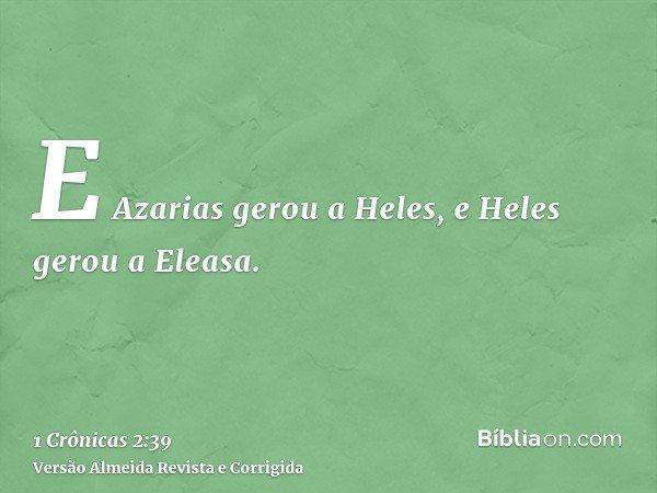E Azarias gerou a Heles, e Heles gerou a Eleasa.