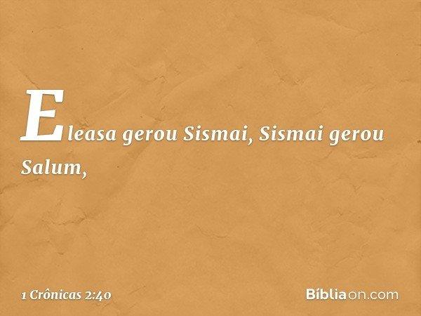 Eleasa gerou Sismai, Sismai gerou Salum, -- 1 Crônicas 2:40