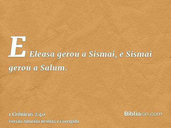 E Eleasa gerou a Sismai, e Sismai gerou a Salum.