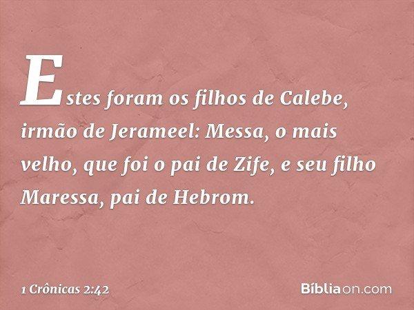 Estes foram os filhos de Calebe, irmão de Jerameel: Messa, o mais velho, que foi o pai de Zife, e seu filho Maressa, pai de Hebrom. -- 1 Crônicas 2:42