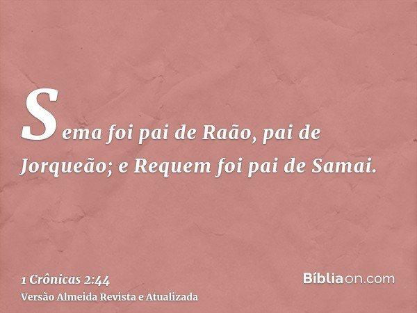 Sema foi pai de Raão, pai de Jorqueão; e Requem foi pai de Samai.