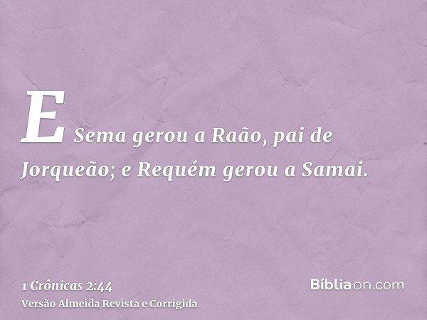 E Sema gerou a Raão, pai de Jorqueão; e Requém gerou a Samai.