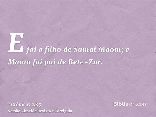 E foi o filho de Samai Maom; e Maom foi pai de Bete-Zur.