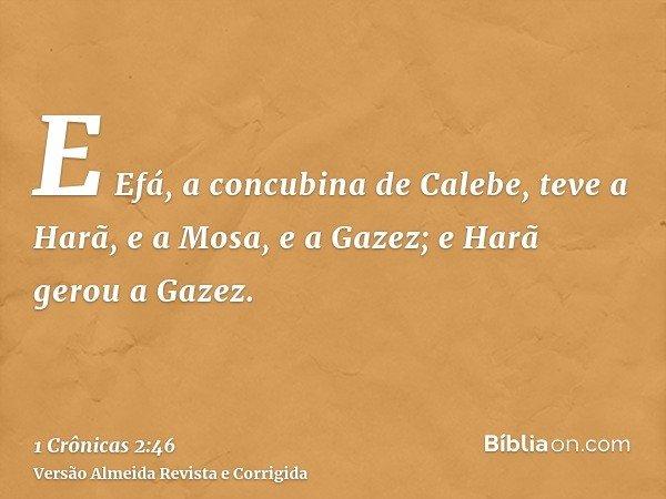 E Efá, a concubina de Calebe, teve a Harã, e a Mosa, e a Gazez; e Harã gerou a Gazez.