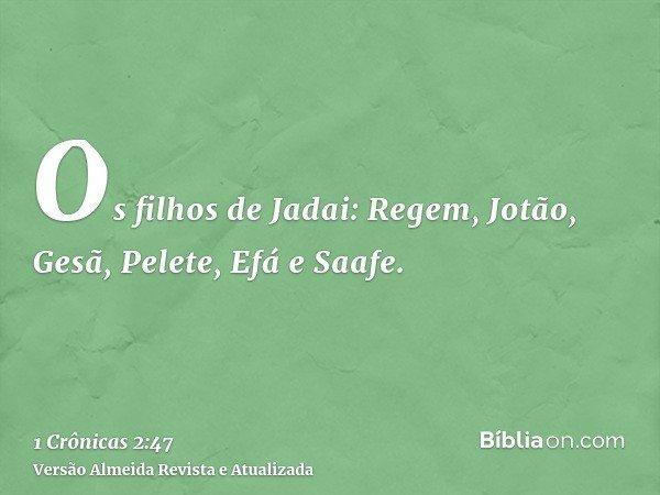 Os filhos de Jadai: Regem, Jotão, Gesã, Pelete, Efá e Saafe.