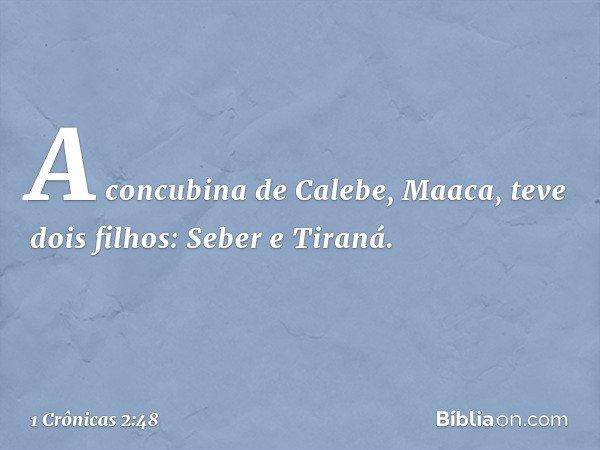 A concubina de Calebe, Maaca, teve dois filhos: Seber e Tiraná. -- 1 Crônicas 2:48