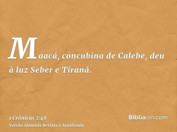 Maacá, concubina de Calebe, deu à luz Seber e Tiraná.