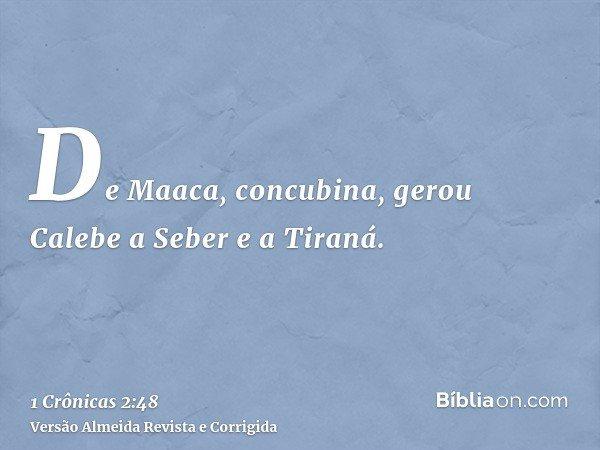 De Maaca, concubina, gerou Calebe a Seber e a Tiraná.