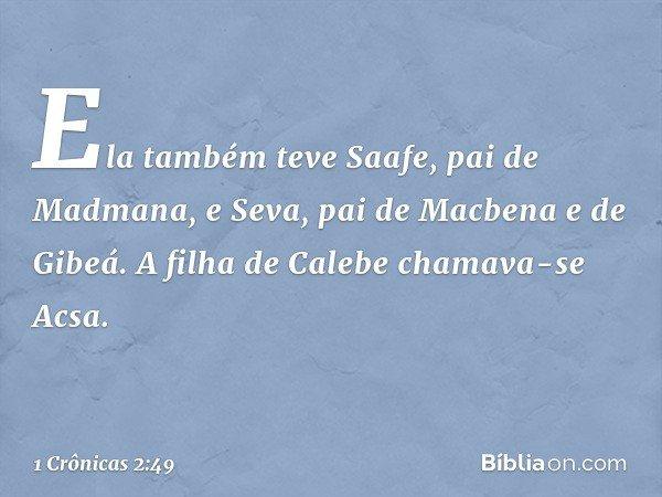 Ela também teve Saafe, pai de Madmana, e Seva, pai de Macbena e de Gibeá. A filha de Calebe chamava-se Acsa. -- 1 Crônicas 2:49