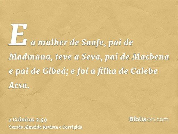 E a mulher de Saafe, pai de Madmana, teve a Seva, pai de Macbena e pai de Gibeá; e foi a filha de Calebe Acsa.