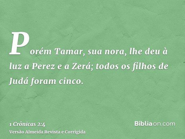 Porém Tamar, sua nora, lhe deu à luz a Perez e a Zerá; todos os filhos de Judá foram cinco.