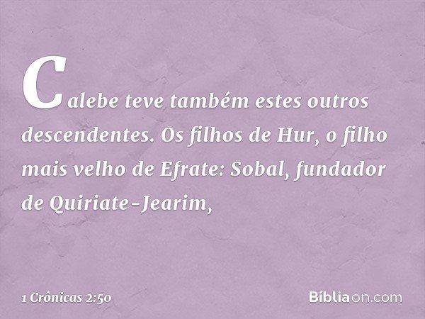 Calebe teve também estes outros descendentes. Os filhos de Hur, o filho mais velho de Efrate: Sobal, fundador de Quiriate-Jearim, -- 1 Crônicas 2:50