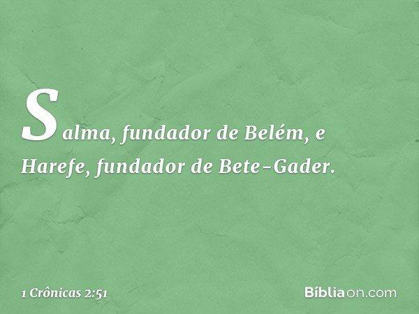 Salma, fundador de Belém, e Harefe, fundador de Bete-Gader. -- 1 Crônicas 2:51