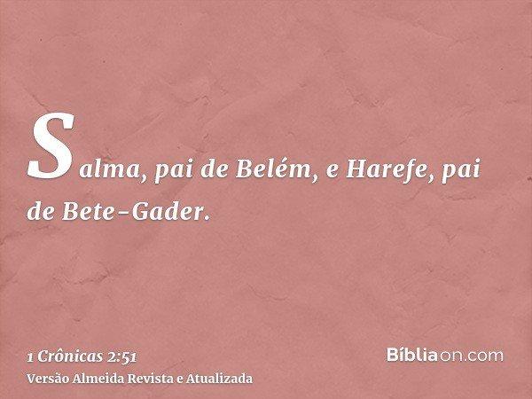 Salma, pai de Belém, e Harefe, pai de Bete-Gader.